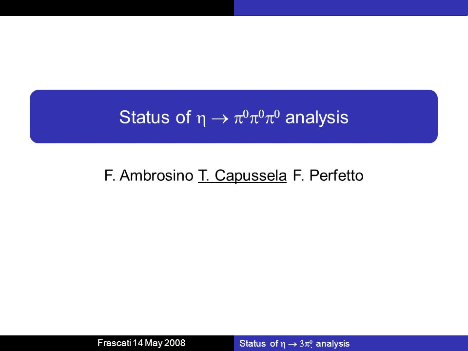 Frascati 14 May 2008 Status of analysis F. Ambrosino T. Capussela F. Perfetto Status of analysis