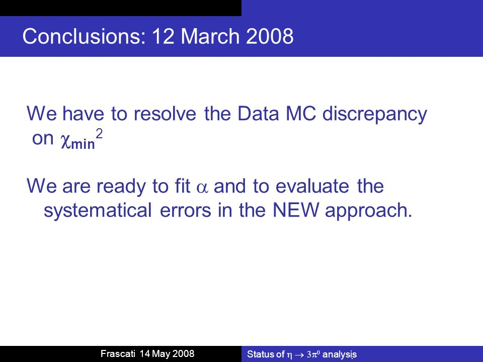 Frascati 14 May 2008 Conclusions: 12 March 2008 We have to resolve the Data MC discrepancy on min 2 We are ready to fit and to evaluate the systematical errors in the NEW approach.