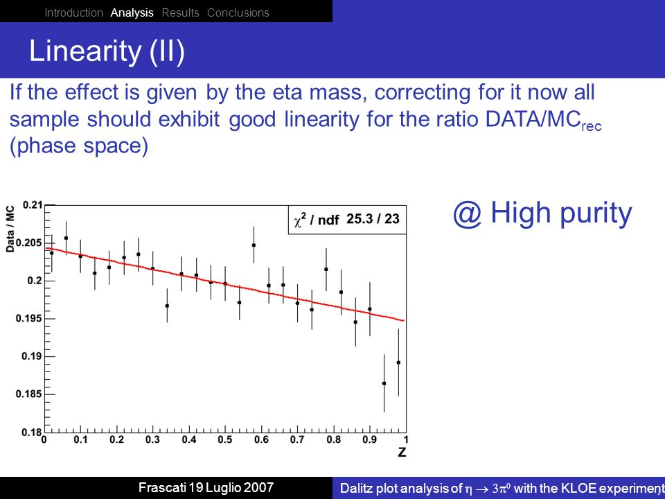 Introduction Analysis Results Conclusions Dalitz plot analysis of with the KLOE experiment Frascati 19 Luglio 2007 Linearity (II) If the effect is given by the eta mass, correcting for it now all sample should exhibit good linearity for the ratio DATA/MC rec (phase High purity