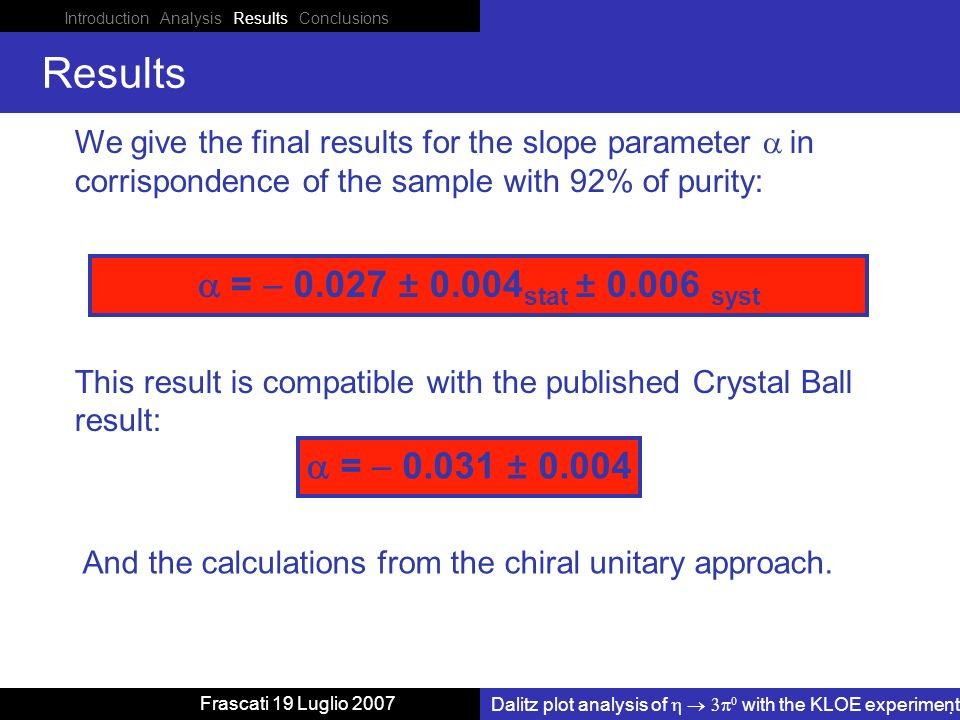 Introduction Analysis Results Conclusions Dalitz plot analysis of with the KLOE experiment Frascati 19 Luglio 2007 Results We give the final results for the slope parameter in corrispondence of the sample with 92% of purity: This result is compatible with the published Crystal Ball result: = ± And the calculations from the chiral unitary approach.