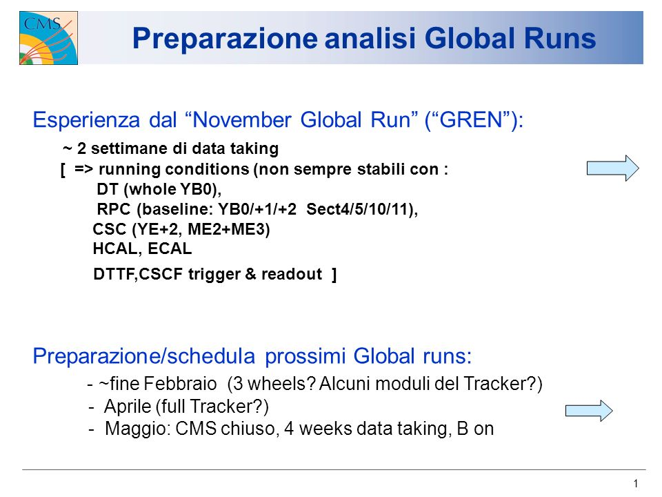 1 Preparazione analisi Global Runs Esperienza dal November Global Run (GREN): ~ 2 settimane di data taking [ => running conditions (non sempre stabili con : DT (whole YB0), RPC (baseline: YB0/+1/+2 Sect4/5/10/11), CSC (YE+2, ME2+ME3) HCAL, ECAL DTTF,CSCF trigger & readout ] Preparazione/schedula prossimi Global runs: - ~fine Febbraio (3 wheels.
