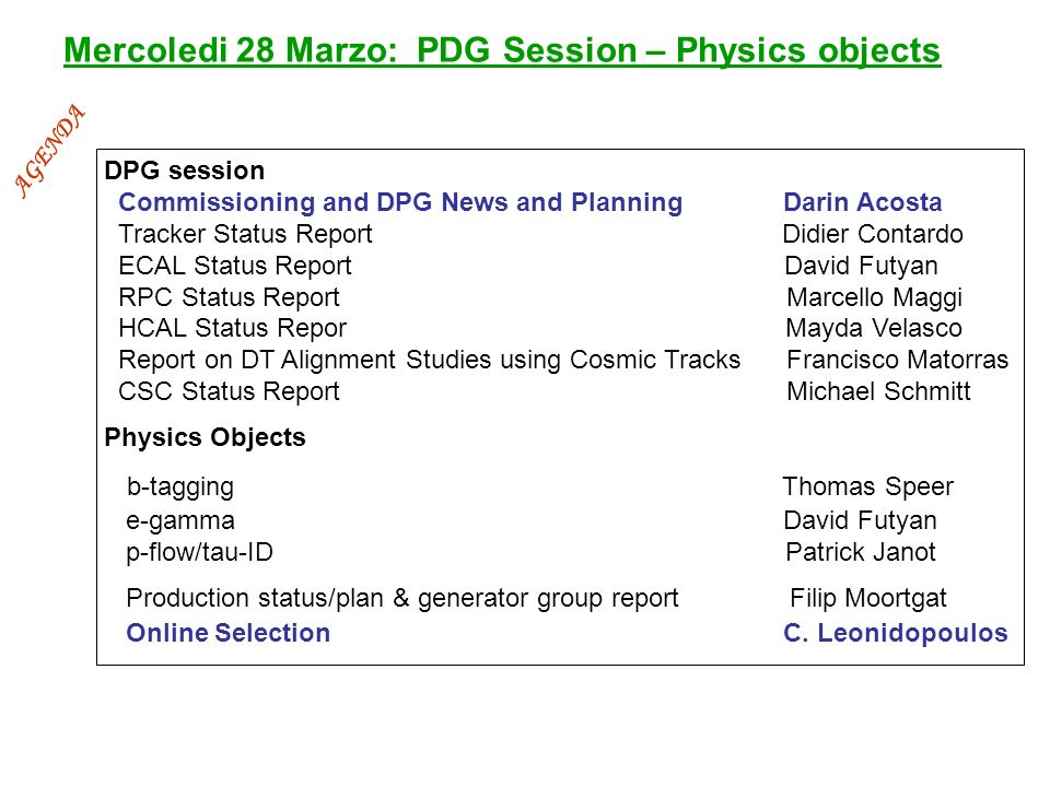 Mercoledi 28 Marzo: PDG Session – Physics objects DPG session Commissioning and DPG News and Planning Darin Acosta Tracker Status Report Didier Contardo ECAL Status Report David Futyan RPC Status Report Marcello Maggi HCAL Status Repor Mayda Velasco Report on DT Alignment Studies using Cosmic Tracks Francisco Matorras CSC Status Report Michael Schmitt Physics Objects b-tagging Thomas Speer e-gamma David Futyan p-flow/tau-ID Patrick Janot Production status/plan & generator group report Filip Moortgat Online Selection C.