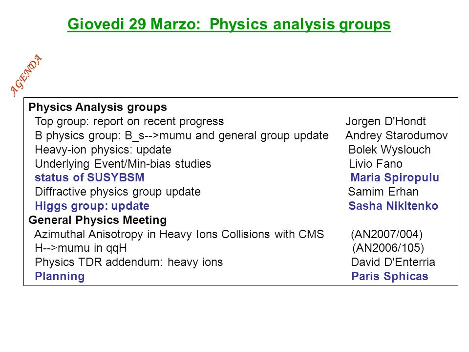 Giovedi 29 Marzo: Physics analysis groups Physics Analysis groups Top group: report on recent progress Jorgen D Hondt B physics group: B_s-->mumu and general group update Andrey Starodumov Heavy-ion physics: update Bolek Wyslouch Underlying Event/Min-bias studies Livio Fano status of SUSYBSM Maria Spiropulu Diffractive physics group update Samim Erhan Higgs group: update Sasha Nikitenko General Physics Meeting Azimuthal Anisotropy in Heavy Ions Collisions with CMS (AN2007/004) H-->mumu in qqH (AN2006/105) Physics TDR addendum: heavy ions David D Enterria Planning Paris Sphicas AGENDA