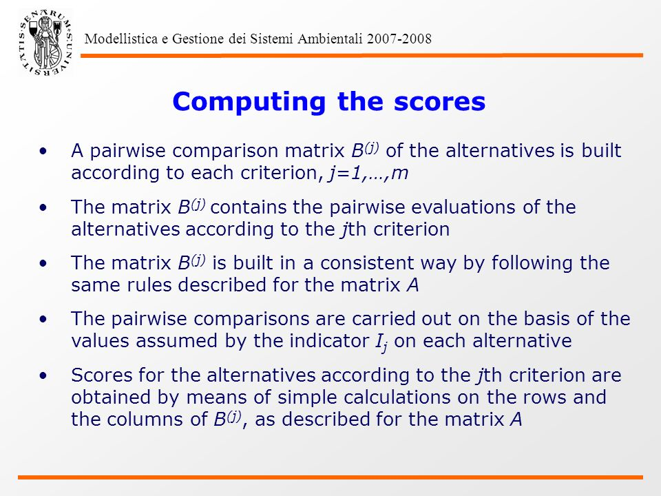 Modellistica e Gestione dei Sistemi Ambientali Computing the scores A pairwise comparison matrix B (j) of the alternatives is built according to each criterion, j=1,…,m The matrix B (j) contains the pairwise evaluations of the alternatives according to the jth criterion The matrix B (j) is built in a consistent way by following the same rules described for the matrix A The pairwise comparisons are carried out on the basis of the values assumed by the indicator I j on each alternative Scores for the alternatives according to the jth criterion are obtained by means of simple calculations on the rows and the columns of B (j), as described for the matrix A
