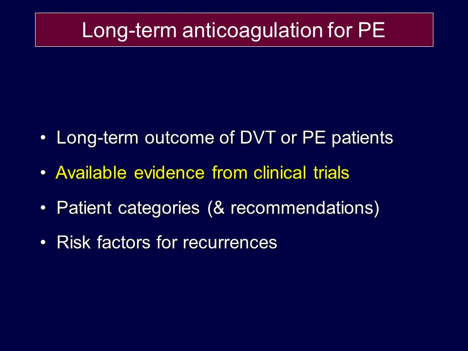 Long-term anticoagulation for PE Long-term outcome of DVT or PE patients Long-term outcome of DVT or PE patients Available evidence from clinical trials Available evidence from clinical trials Patient categories (& recommendations) Patient categories (& recommendations) Risk factors for recurrences Risk factors for recurrences