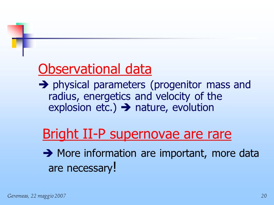 Geremeas, 22 maggio Observational data physical parameters (progenitor mass and radius, energetics and velocity of the explosion etc.) nature, evolution Bright II-P supernovae are rare More information are important, more data are necessary !