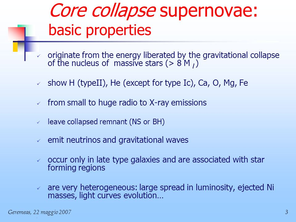 Geremeas, 22 maggio Core collapse supernovae: basic properties originate from the energy liberated by the gravitational collapse of the nucleus of massive stars (> 8 M ) show H (typeII), He (except for type Ic), Ca, O, Mg, Fe from small to huge radio to X-ray emissions leave collapsed remnant (NS or BH) emit neutrinos and gravitational waves occur only in late type galaxies and are associated with star forming regions are very heterogeneous: large spread in luminosity, ejected Ni masses, light curves evolution…