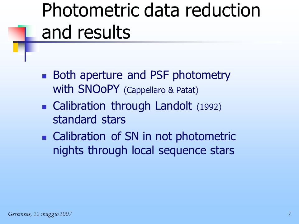 Geremeas, 22 maggio Photometric data reduction and results Both aperture and PSF photometry with SNOoPY (Cappellaro & Patat) Calibration through Landolt (1992) standard stars Calibration of SN in not photometric nights through local sequence stars