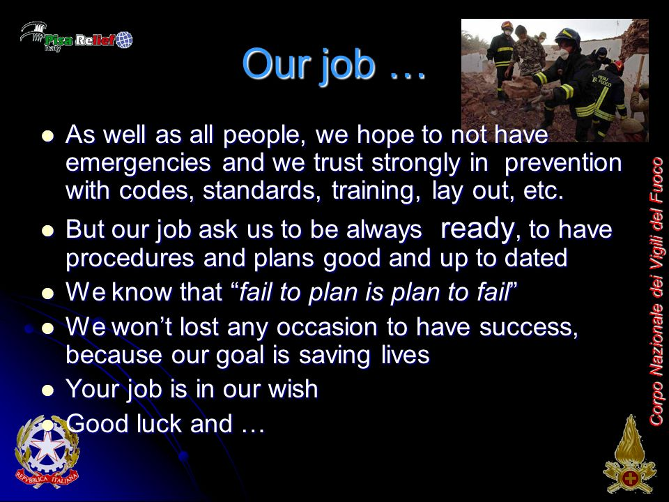 Corpo Nazionale dei Vigili del Fuoco Our job … As well as all people, we hope to not have emergencies and we trust strongly in prevention with codes, standards, training, lay out, etc.