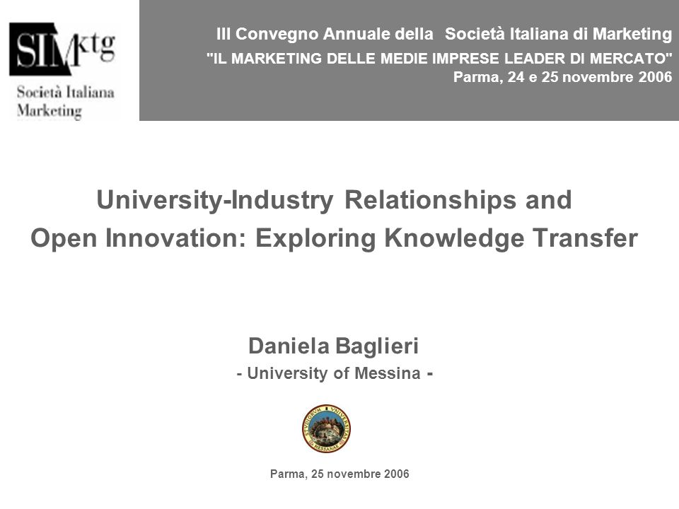 Parma, 25 novembre 2006 III Convegno Annuale della Società Italiana di Marketing IL MARKETING DELLE MEDIE IMPRESE LEADER DI MERCATO Parma, 24 e 25 novembre 2006 University-Industry Relationships and Open Innovation: Exploring Knowledge Transfer Daniela Baglieri - University of Messina -