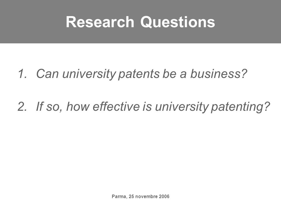 Parma, 25 novembre 2006 Research Questions 1.Can university patents be a business.