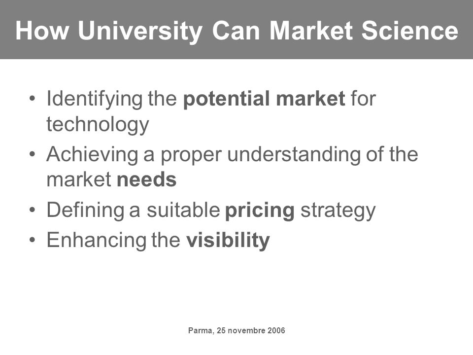 Parma, 25 novembre 2006 How University Can Market Science Identifying the potential market for technology Achieving a proper understanding of the market needs Defining a suitable pricing strategy Enhancing the visibility