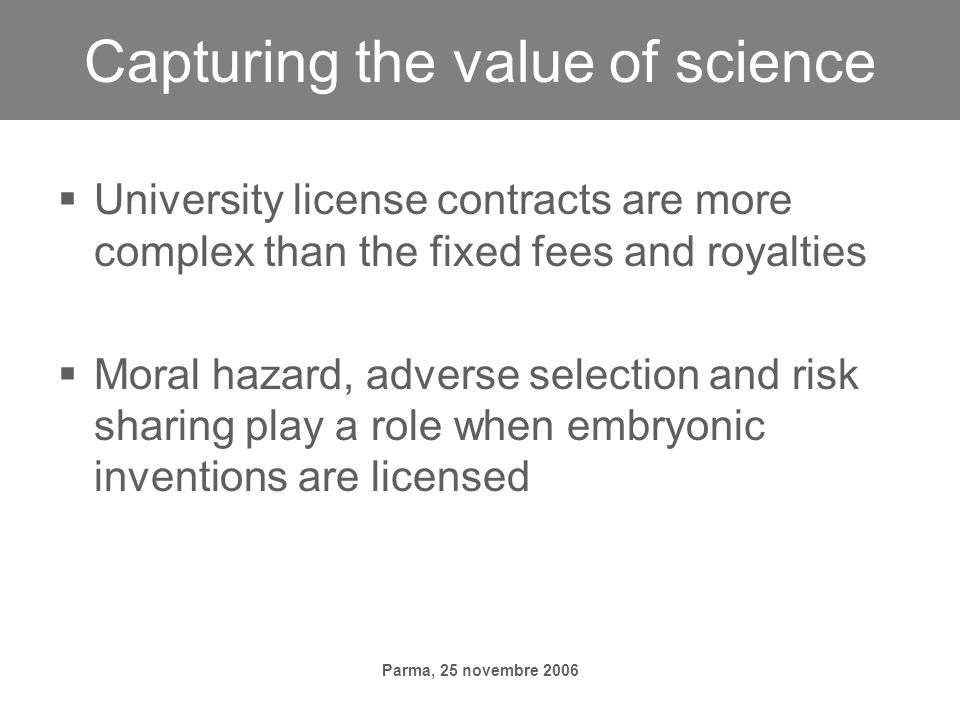 Parma, 25 novembre 2006 Capturing the value of science University license contracts are more complex than the fixed fees and royalties Moral hazard, adverse selection and risk sharing play a role when embryonic inventions are licensed