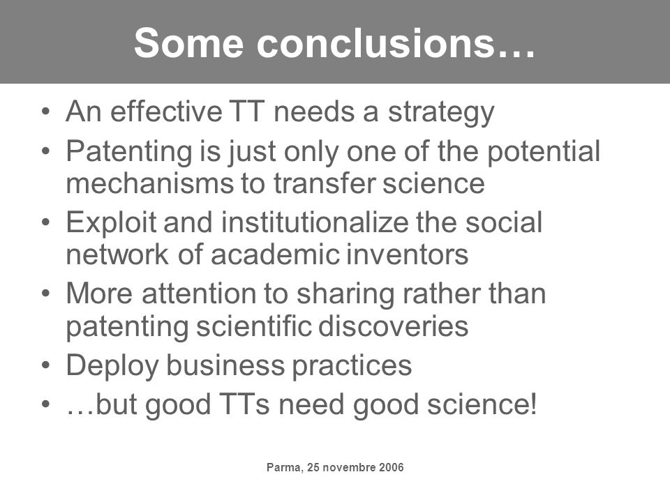 Parma, 25 novembre 2006 Some conclusions… An effective TT needs a strategy Patenting is just only one of the potential mechanisms to transfer science Exploit and institutionalize the social network of academic inventors More attention to sharing rather than patenting scientific discoveries Deploy business practices …but good TTs need good science!