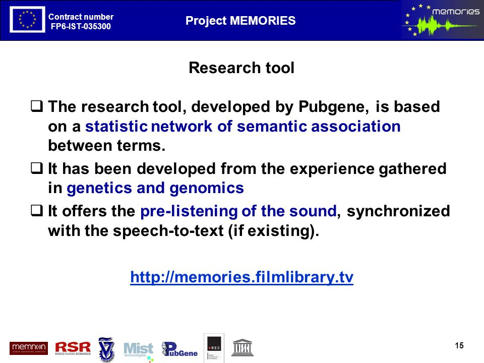 The European Project MEMORIES goals and first results Contract number FP6-IST Project MEMORIES Contract number FP6-IST Research tool The research tool, developed by Pubgene, is based on a statistic network of semantic association between terms.