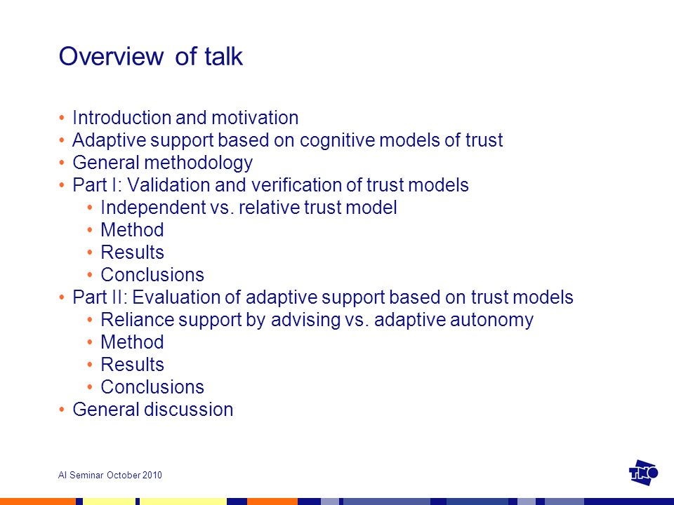 AI Seminar October 2010 Overview of talk Introduction and motivation Adaptive support based on cognitive models of trust General methodology Part I: Validation and verification of trust models Independent vs.
