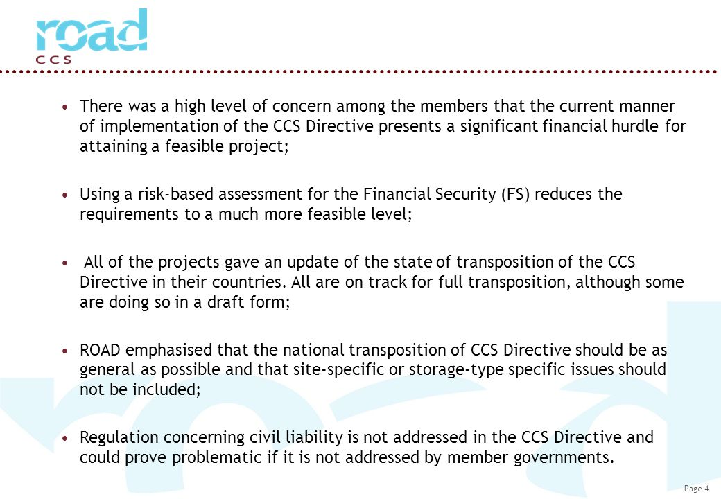 Page 4 There was a high level of concern among the members that the current manner of implementation of the CCS Directive presents a significant financial hurdle for attaining a feasible project; Using a risk-based assessment for the Financial Security (FS) reduces the requirements to a much more feasible level; All of the projects gave an update of the state of transposition of the CCS Directive in their countries.