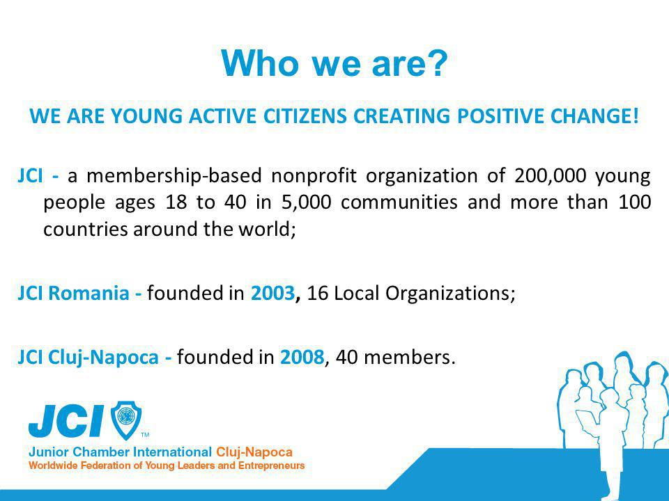 Who we are. WE ARE YOUNG ACTIVE CITIZENS CREATING POSITIVE CHANGE.