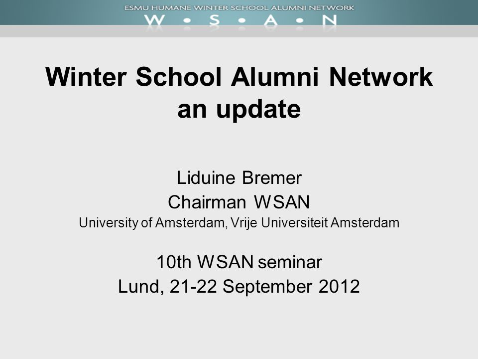 Winter School Alumni Network an update Liduine Bremer Chairman WSAN University of Amsterdam, Vrije Universiteit Amsterdam 10th WSAN seminar Lund, September 2012