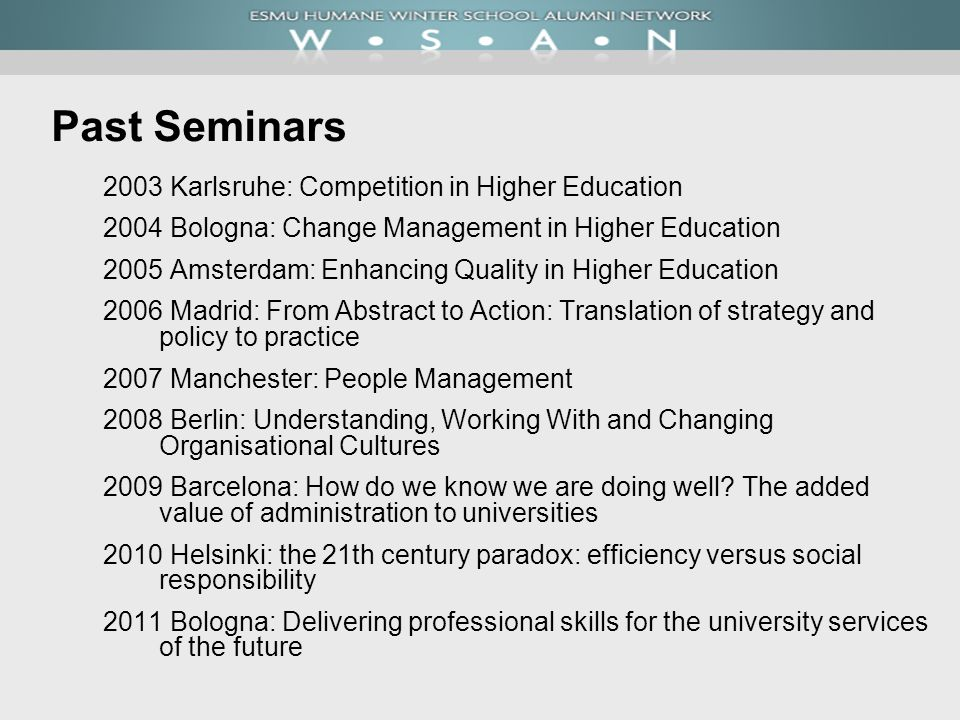 Past Seminars 2003 Karlsruhe: Competition in Higher Education 2004 Bologna: Change Management in Higher Education 2005 Amsterdam: Enhancing Quality in Higher Education 2006 Madrid: From Abstract to Action: Translation of strategy and policy to practice 2007 Manchester: People Management 2008 Berlin: Understanding, Working With and Changing Organisational Cultures 2009 Barcelona: How do we know we are doing well.