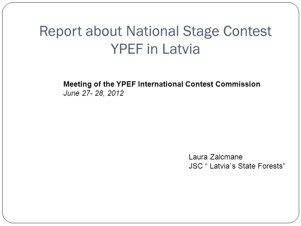 Report about National Stage Contest YPEF in Latvia Meeting of the YPEF International Contest Commission June , 2012 Laura Zalcmane JSC Latvia`s State Forests