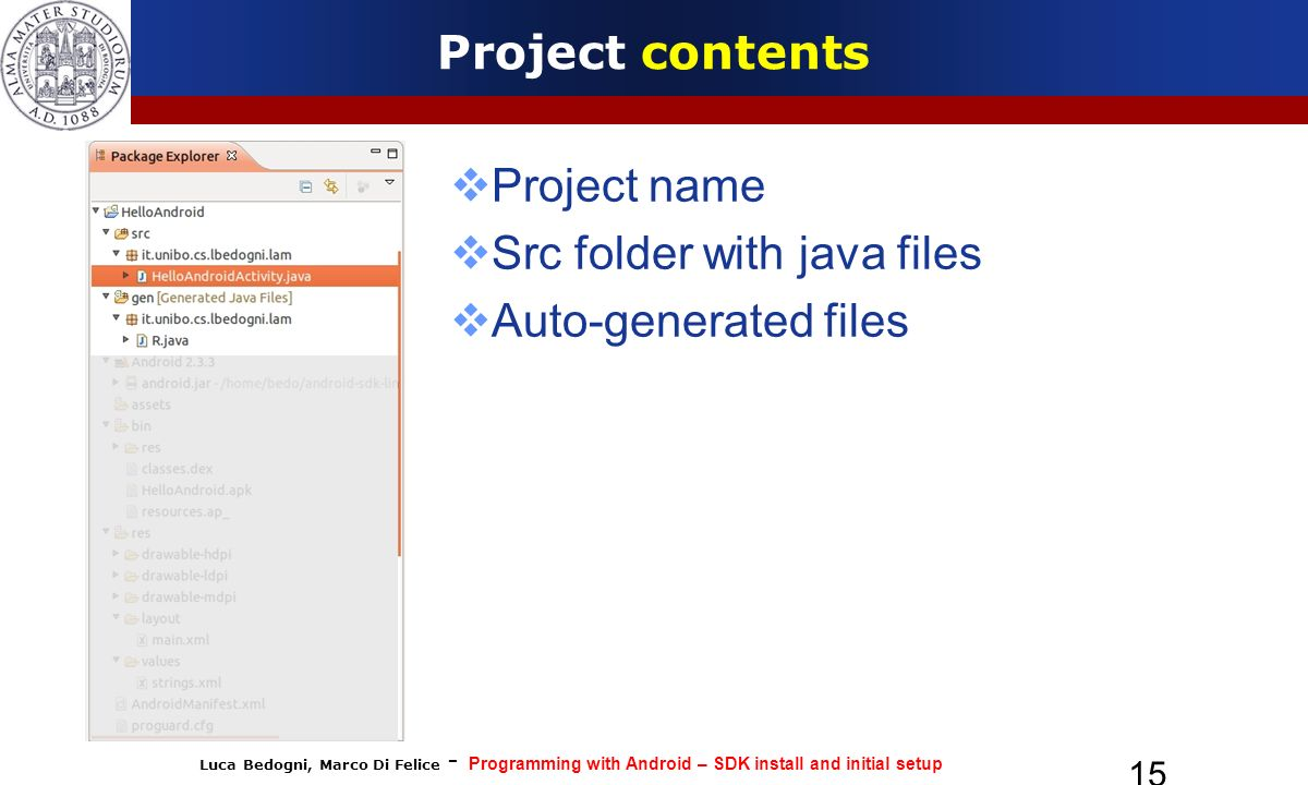 Luca Bedogni, Marco Di Felice - Programming with Android – SDK install and initial setup 15 Project contents Project name Src folder with java files Auto-generated files