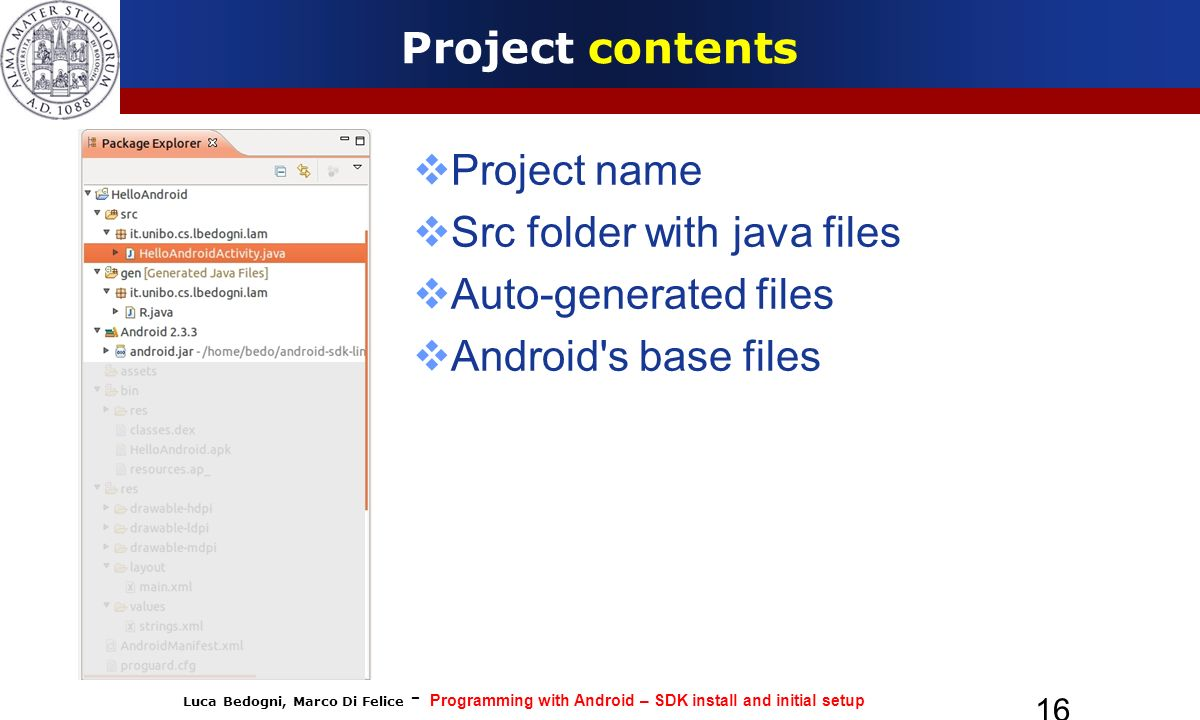 Luca Bedogni, Marco Di Felice - Programming with Android – SDK install and initial setup 16 Project contents Project name Src folder with java files Auto-generated files Android s base files