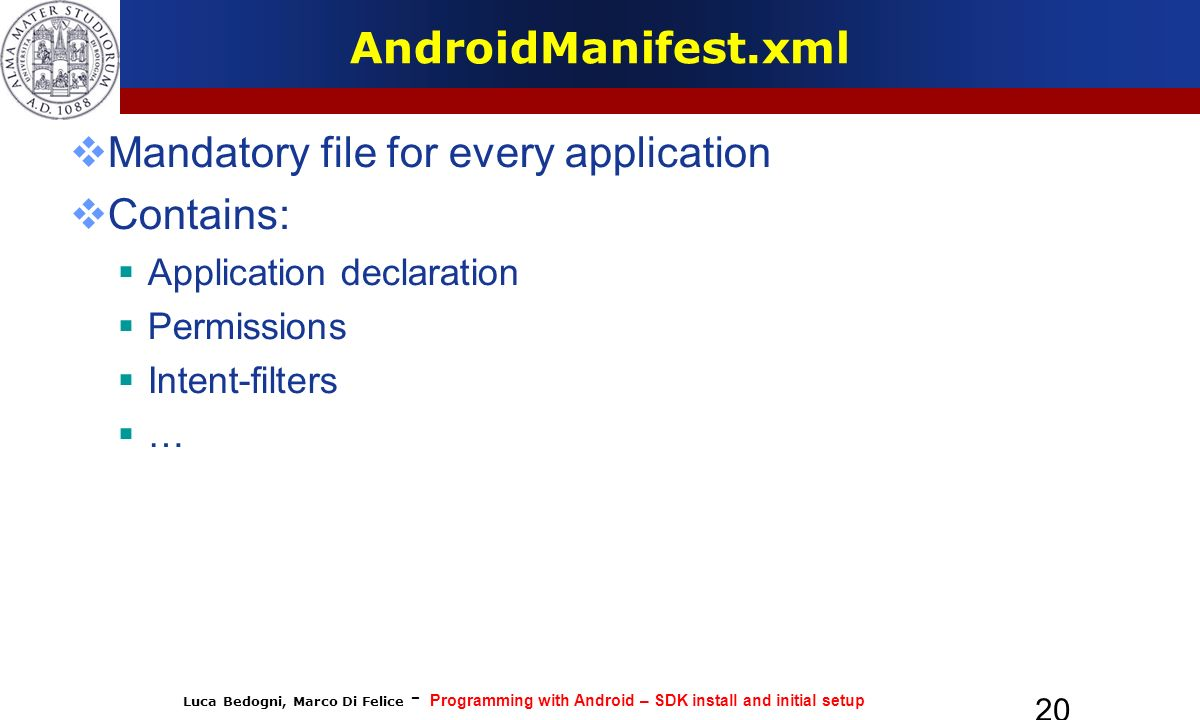 Luca Bedogni, Marco Di Felice - Programming with Android – SDK install and initial setup 20 AndroidManifest.xml Mandatory file for every application Contains: Application declaration Permissions Intent-filters …