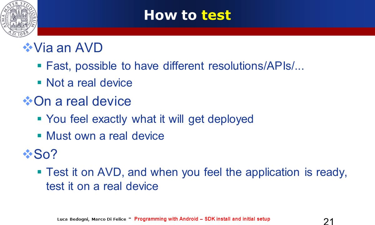 Luca Bedogni, Marco Di Felice - Programming with Android – SDK install and initial setup 21 How to test Via an AVD Fast, possible to have different resolutions/APIs/...