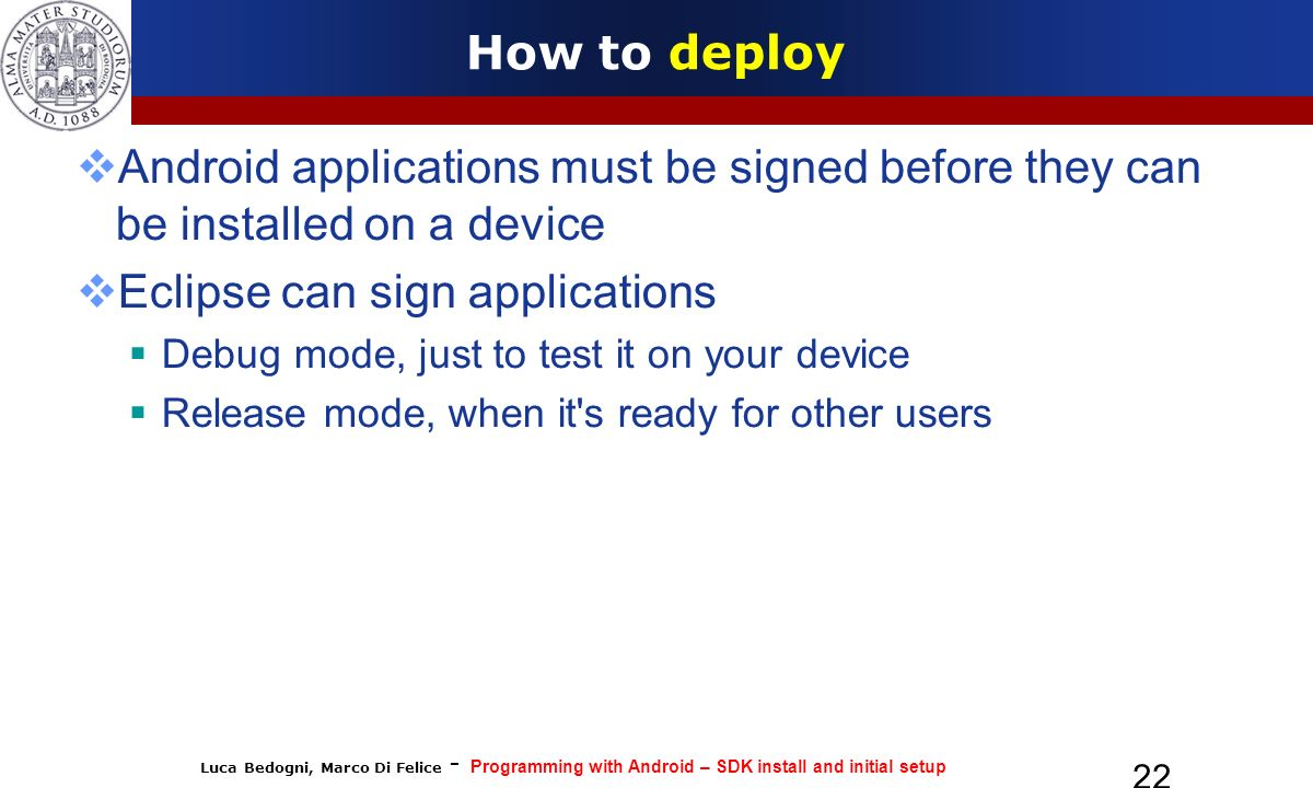 Luca Bedogni, Marco Di Felice - Programming with Android – SDK install and initial setup 22 How to deploy Android applications must be signed before they can be installed on a device Eclipse can sign applications Debug mode, just to test it on your device Release mode, when it s ready for other users