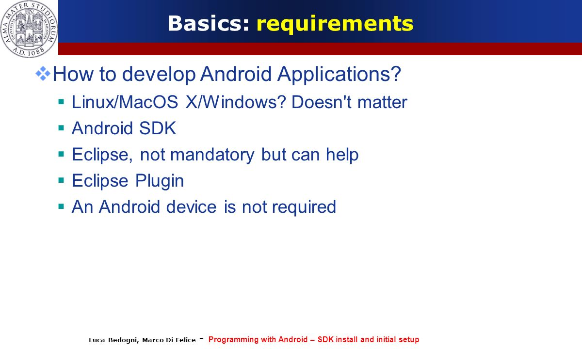 Luca Bedogni, Marco Di Felice - Programming with Android – SDK install and initial setup Basics: requirements How to develop Android Applications.