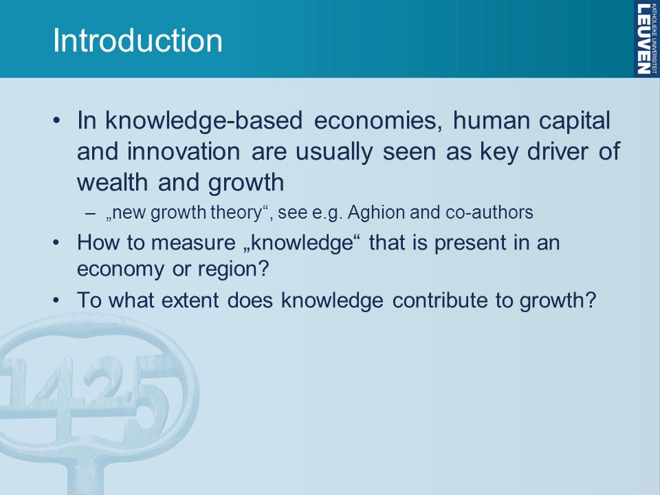 Introduction In knowledge-based economies, human capital and innovation are usually seen as key driver of wealth and growth –new growth theory, see e.g.