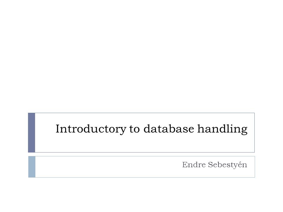 Introductory to database handling Endre Sebestyén