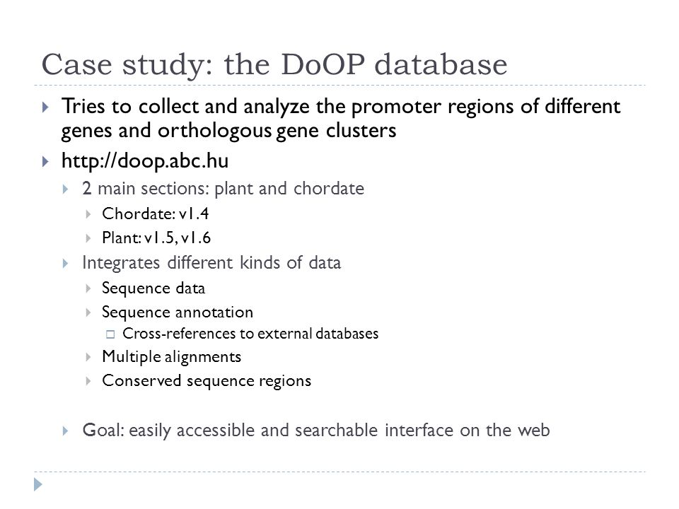 Case study: the DoOP database Tries to collect and analyze the promoter regions of different genes and orthologous gene clusters   2 main sections: plant and chordate Chordate: v1.4 Plant: v1.5, v1.6 Integrates different kinds of data Sequence data Sequence annotation Cross-references to external databases Multiple alignments Conserved sequence regions Goal: easily accessible and searchable interface on the web