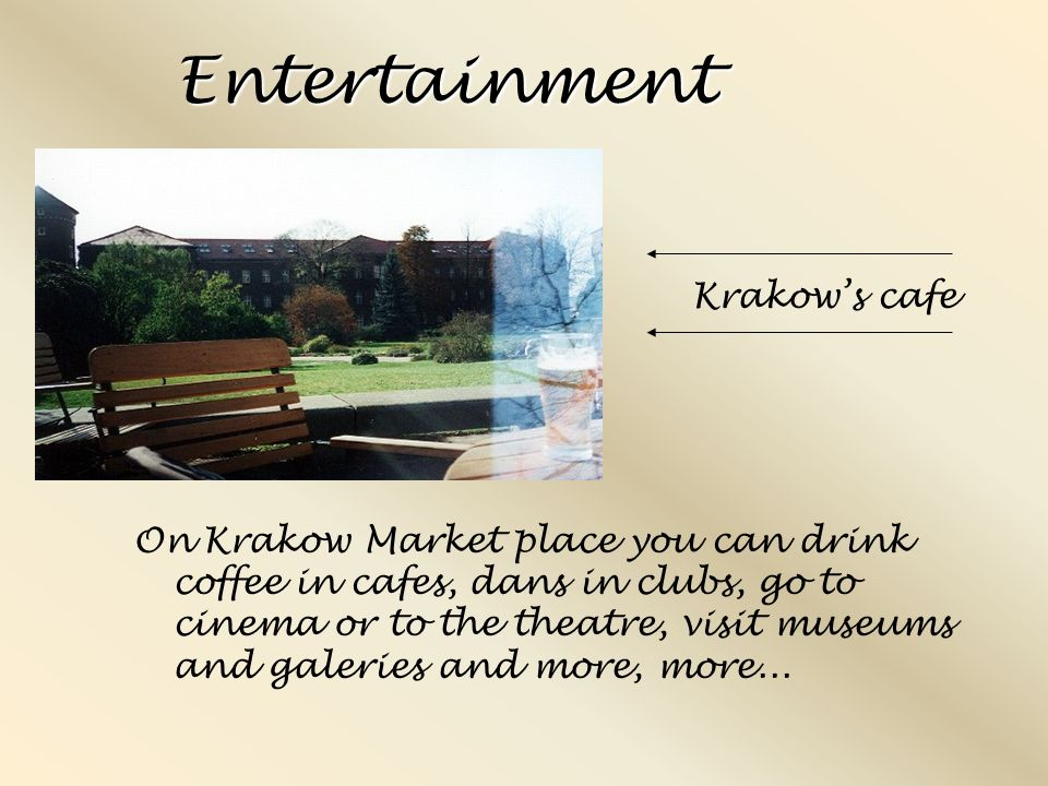 Entertainment On Krakow Market place you can drink coffee in cafes, dans in clubs, go to cinema or to the theatre, visit museums and galeries and more, more...
