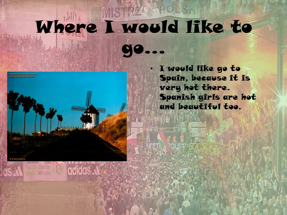 Where I would like to go... I would like go to Spain, because it is very hot there.