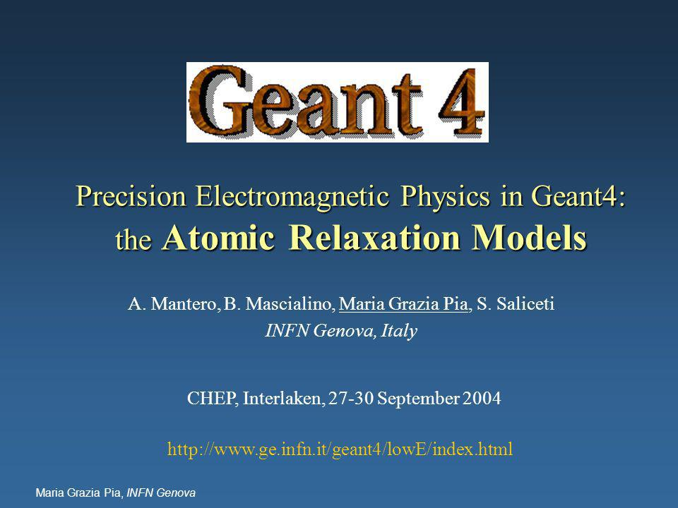 Maria Grazia Pia, INFN Genova Precision Electromagnetic Physics in Geant4: the Atomic Relaxation Models A.