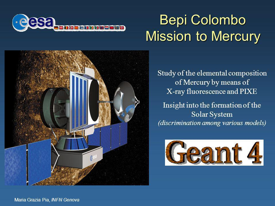 Maria Grazia Pia, INFN Genova Bepi Colombo Mission to Mercury Study of the elemental composition of Mercury by means of X-ray fluorescence and PIXE Insight into the formation of the Solar System (discrimination among various models)