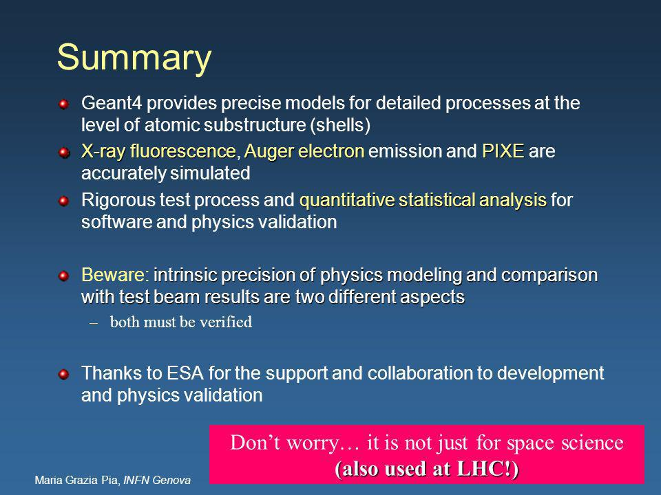 Maria Grazia Pia, INFN Genova Summary Geant4 provides precise models for detailed processes at the level of atomic substructure (shells) X-ray fluorescenceAuger electronPIXE X-ray fluorescence, Auger electron emission and PIXE are accurately simulated quantitative statistical analysis Rigorous test process and quantitative statistical analysis for software and physics validation intrinsic precision of physics modeling and comparison with test beam results are two different aspects Beware: intrinsic precision of physics modeling and comparison with test beam results are two different aspects –both must be verified Thanks to ESA for the support and collaboration to development and physics validation Dont worry… it is not just for space science (also used at LHC!)