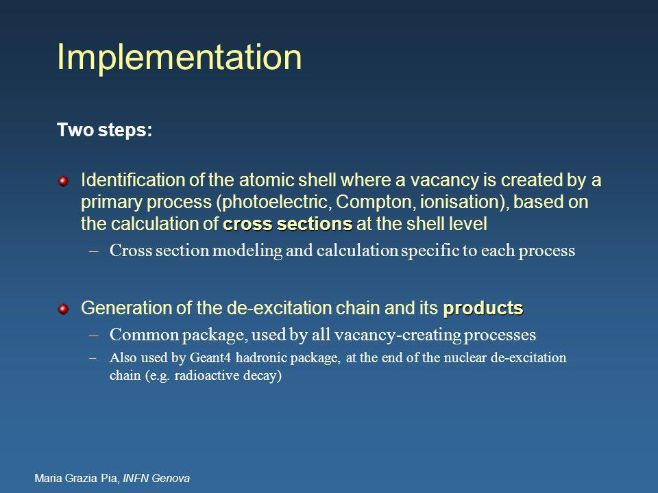 Maria Grazia Pia, INFN Genova Implementation Two steps: cross sections Identification of the atomic shell where a vacancy is created by a primary process (photoelectric, Compton, ionisation), based on the calculation of cross sections at the shell level –Cross section modeling and calculation specific to each process products Generation of the de-excitation chain and its products –Common package, used by all vacancy-creating processes –Also used by Geant4 hadronic package, at the end of the nuclear de-excitation chain (e.g.