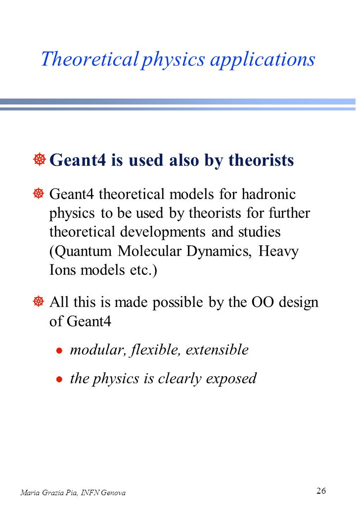Maria Grazia Pia, INFN Genova 26 Theoretical physics applications ]Geant4 is used also by theorists ]Geant4 theoretical models for hadronic physics to be used by theorists for further theoretical developments and studies (Quantum Molecular Dynamics, Heavy Ions models etc.) ]All this is made possible by the OO design of Geant4 l modular, flexible, extensible l the physics is clearly exposed