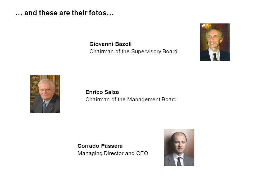 … and these are their fotos… Giovanni Bazoli Chairman of the Supervisory Board Enrico Salza Chairman of the Management Board Corrado Passera Managing Director and CEO