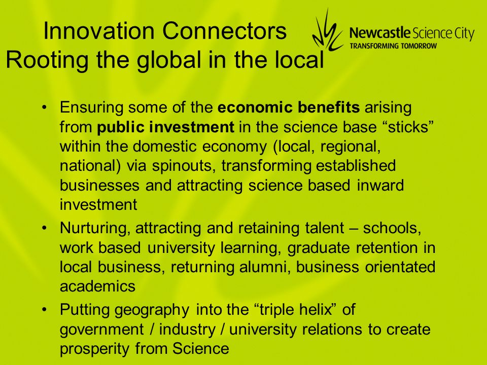 Innovation Connectors Rooting the global in the local Ensuring some of the economic benefits arising from public investment in the science base sticks within the domestic economy (local, regional, national) via spinouts, transforming established businesses and attracting science based inward investment Nurturing, attracting and retaining talent – schools, work based university learning, graduate retention in local business, returning alumni, business orientated academics Putting geography into the triple helix of government / industry / university relations to create prosperity from Science