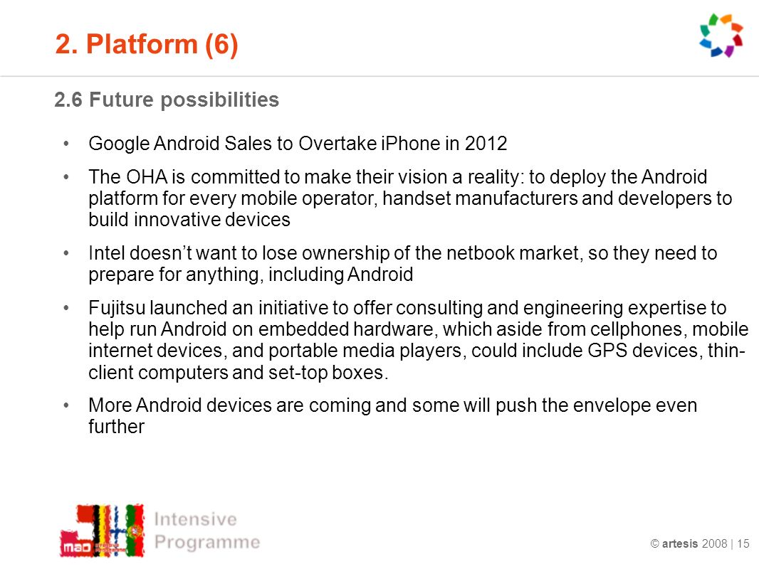 © artesis 2008 | Future possibilities Google Android Sales to Overtake iPhone in 2012 The OHA is committed to make their vision a reality: to deploy the Android platform for every mobile operator, handset manufacturers and developers to build innovative devices Intel doesnt want to lose ownership of the netbook market, so they need to prepare for anything, including Android Fujitsu launched an initiative to offer consulting and engineering expertise to help run Android on embedded hardware, which aside from cellphones, mobile internet devices, and portable media players, could include GPS devices, thin- client computers and set-top boxes.
