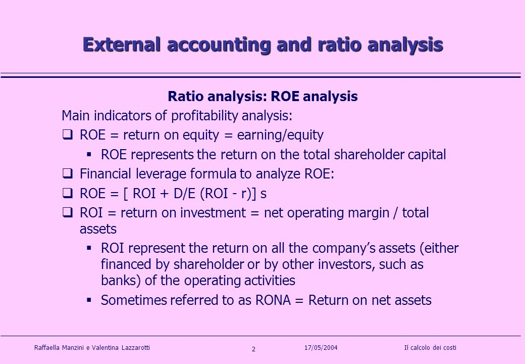 Raffaella Manzini e Valentina LazzarottiIl calcolo dei costi 2 17/05/2004 External accounting and ratio analysis Ratio analysis: ROE analysis Main indicators of profitability analysis: ROE = return on equity = earning/equity ROE represents the return on the total shareholder capital Financial leverage formula to analyze ROE: ROE = [ ROI + D/E (ROI - r)] s ROI = return on investment = net operating margin / total assets ROI represent the return on all the companys assets (either financed by shareholder or by other investors, such as banks) of the operating activities Sometimes referred to as RONA = Return on net assets