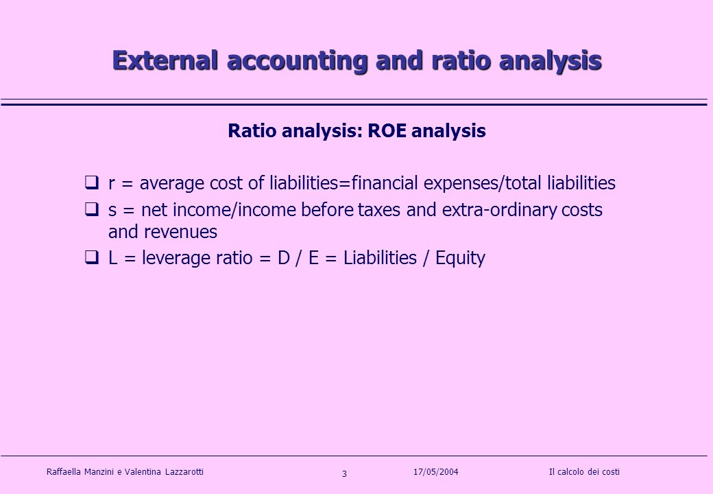 Raffaella Manzini e Valentina LazzarottiIl calcolo dei costi 3 17/05/2004 External accounting and ratio analysis Ratio analysis: ROE analysis r = average cost of liabilities=financial expenses/total liabilities s = net income/income before taxes and extra-ordinary costs and revenues L = leverage ratio = D / E = Liabilities / Equity