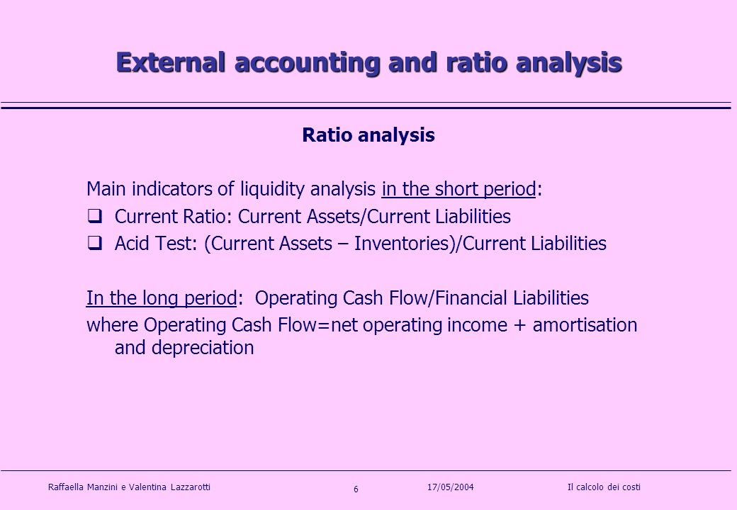 Raffaella Manzini e Valentina LazzarottiIl calcolo dei costi 6 17/05/2004 External accounting and ratio analysis Ratio analysis Main indicators of liquidity analysis in the short period: Current Ratio: Current Assets/Current Liabilities Acid Test: (Current Assets – Inventories)/Current Liabilities In the long period: Operating Cash Flow/Financial Liabilities where Operating Cash Flow=net operating income + amortisation and depreciation