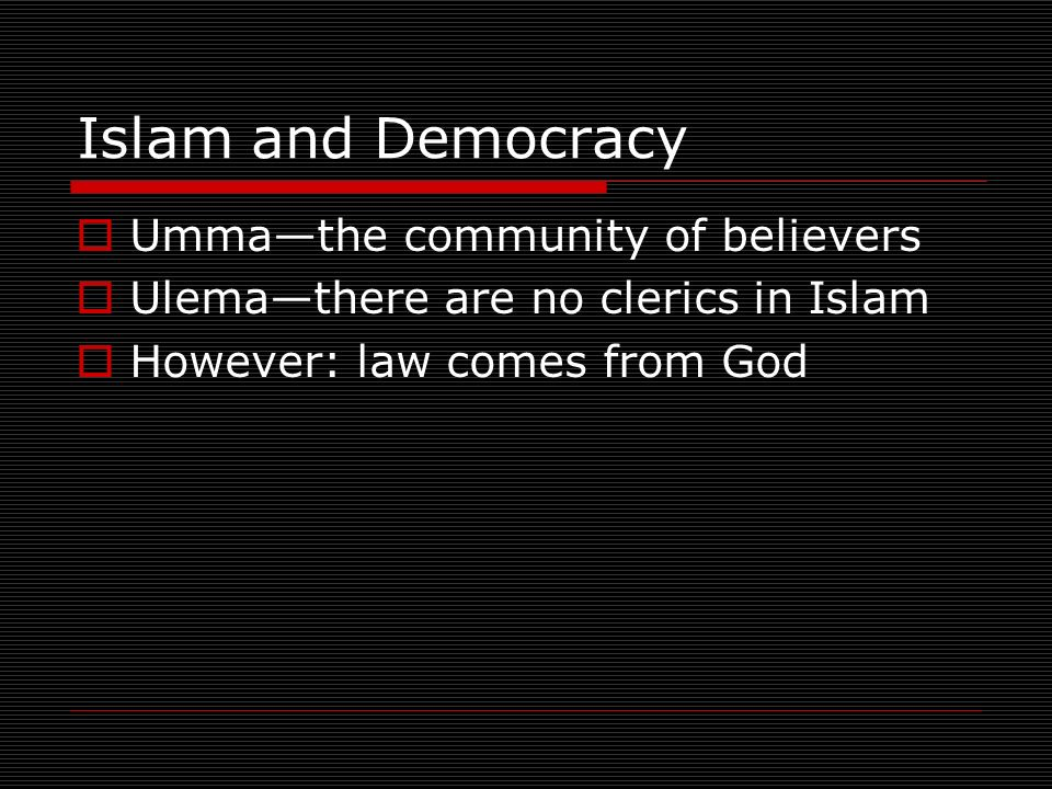 Islam and Democracy Ummathe community of believers Ulemathere are no clerics in Islam However: law comes from God