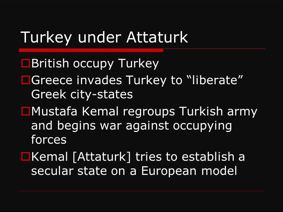 Turkey under Attaturk British occupy Turkey Greece invades Turkey to liberate Greek city-states Mustafa Kemal regroups Turkish army and begins war against occupying forces Kemal [Attaturk] tries to establish a secular state on a European model