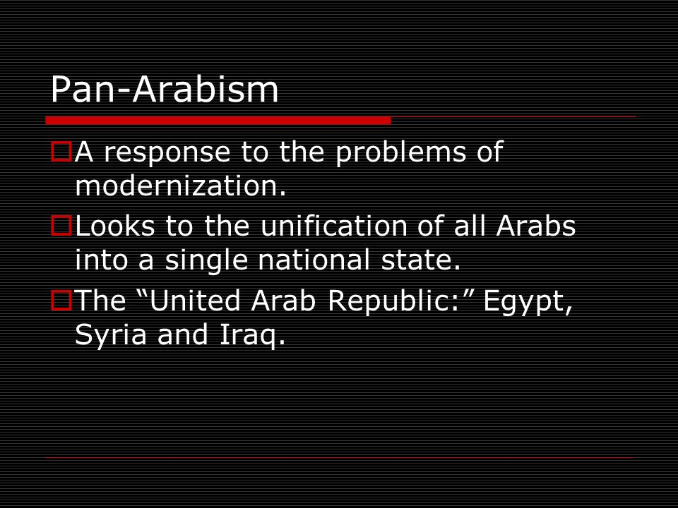 Pan-Arabism A response to the problems of modernization.
